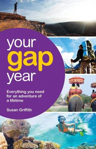 Your Gap Year: Everything You Need to Know to Make Your Year Out the Adventure of a Lifetime: ...