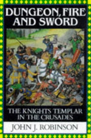 Dungeon, Fire and Sword (The Knights Templar in the Crusades): Robinson John J