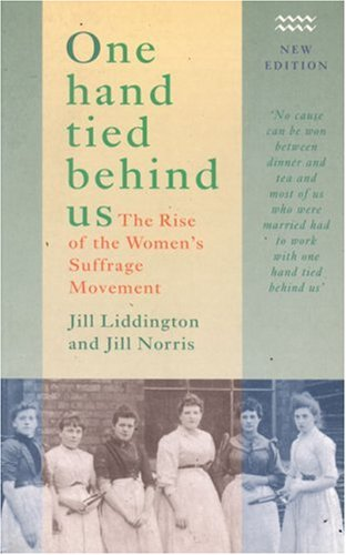 One Hand Tied Behind Us: The Rise of the Women's Suffrage Movement (1854891111) by Jill Liddington