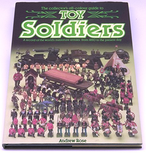 9781855010239: THE COLLECTOR'S ALL-COLOUR GUIDE TO TOY SOLDIERS - A RECORD OF THE WORLD'S MINIATURE ARMIES - FROM 1850 TO THE PRESENT DAY