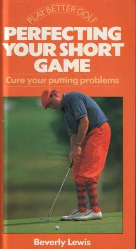 Perfecting Your Short Game: Cure Your Putting: Lewis, Beverly