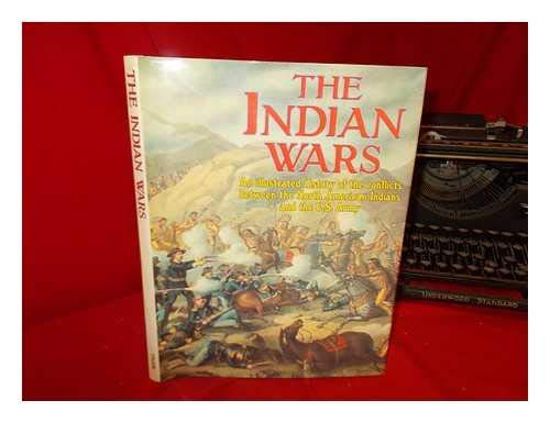 The Indian Wars. An Illustrated History of the Conflicts Between the North American Indians and t...
