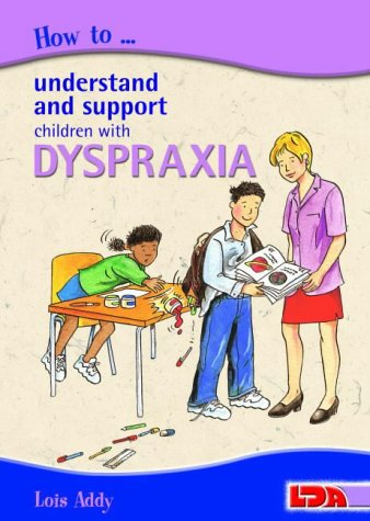 How to Understand and Support Children with Dyspraxia: Addy, Lois