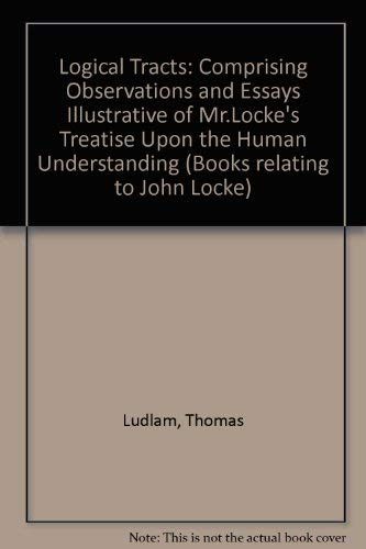 Logical Tracts: Comprising Observations and Essays Illustrative of Mr. Locke's Treatise Upon ...