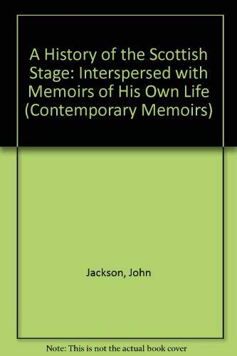 A History of the Scottish Stage: Interspersed with Memoirs of His Own Life (Contemporary Memoirs S....