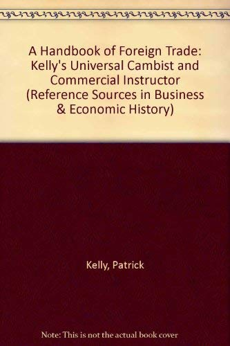 A Handbook of Foreign Trade: Kelley's Universal Cambist and Commercial Instructor including ...