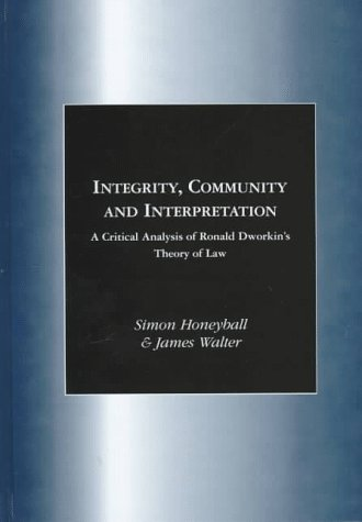 Integrity, Community and Interpretation: A Critical Analysis of Ronald Dworkin's Theory of Law...