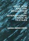 Gatt, Wto and the Regulation of International Trade in Textiles: Jimenez Cortes, Claudia