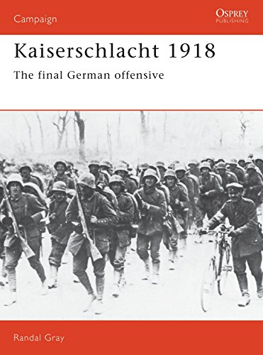 Kaiserschlacht 1918 : The Final German Offensive: Randall Gray