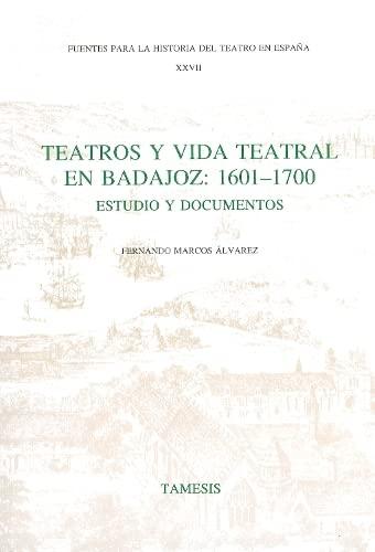 Teatros y Vida Teatral en Badajoz: 1601-1700: Estudio y documentos (Fuentes para la historia del ...