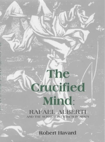 The Crucified Mind: Rafael Alberti and the Surrealist Ethos in Spain, Serie A, Monogarfias, 186: ...