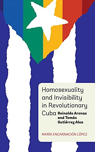 Homosexuality and Invisibility in Revolutionary Cuba: Reinaldo Arenas and Tomás Gutié...