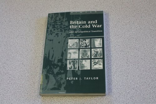 Britain and the Cold War: 1945 As Geopolitical Transition: Taylor, Peter J.