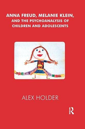 Anna Freud, Melanie Klein and the Psychoanalysis of Children and Adolescents: Alex Holder