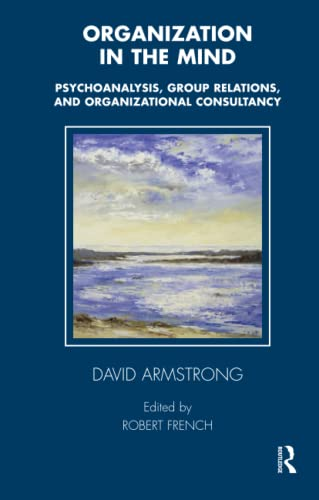 Organization in the Mind: Psychoanalysis, Group Relations and Organizational Consultancy (The ...