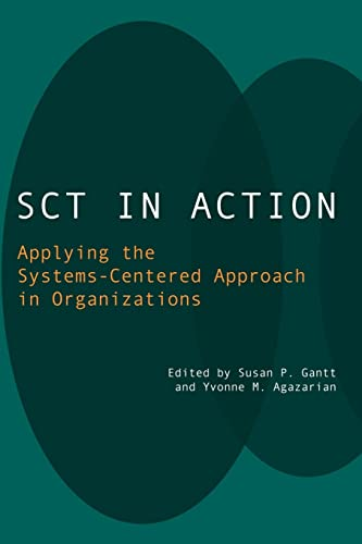 SCT in Action: Applying the Systems-Centered Approach in Organizations: Gantt, Susan P.; Agazarian,...