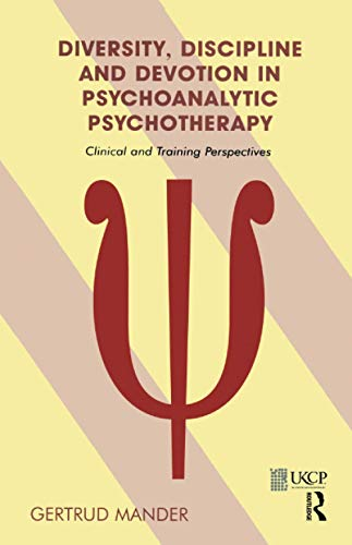 Diversity, Discipline And Devotion in Psychoanalytic Psychotherapy: Clinical And Training Perspec...