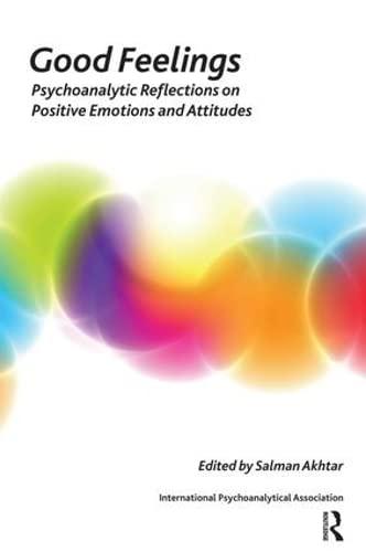 GOOD FEELINGS Psychoanalytic Reflections on Positive Emotions and Attitudes: Akhtar, Salman