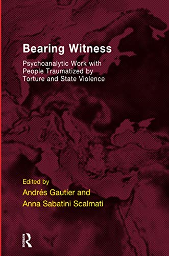 Bearing Witness: Psychoanalytic Work with People Traumatised by Torture and State Violence (...