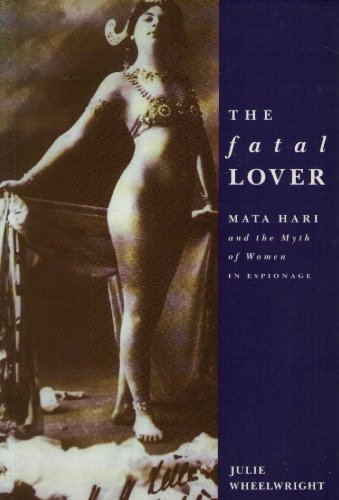 The Fatal Lover: Mata Hari and the Myth of Women in Espionage: Wheelwright, Julie