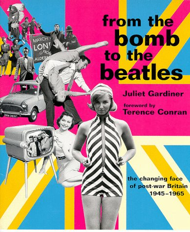 From the Bomb to the Beatles: The Changing Face of Post- War Britain 1945 - 1965: Gardiner, Juliet