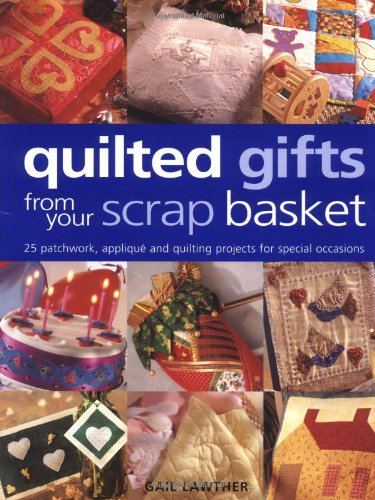 9781855858619: Quilted Gifts From Your Scrap Basket: 25 Patchwork, Applique and Quilting Projects for Special Occasions