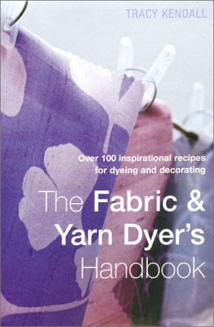9781855858794: The Fabric & Yarn Dyer's Handbook: Over 100 Inspirational Recipes for Dyeing and Decorating