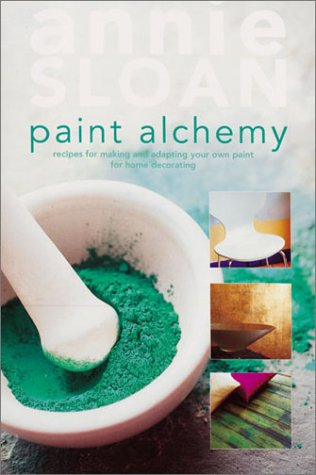Paint Alchemy: Recipes for Making and Adapting Your Own Paint for Home Decorating: Sloan, Annie