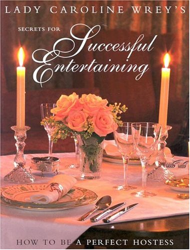 Lady Caroline Wrey's Secrets for Successful Entertaining: How to Be a Perfect Hostess
