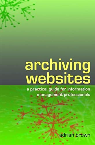 9781856045537: Archiving Websites: A Practical Guide for Information Management Professionals