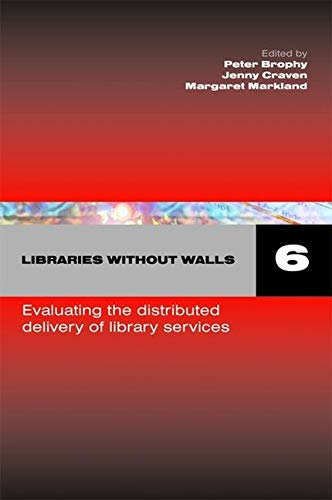 Libraries Without Walls 6 : Evaluating the Distributed Delivery of Library Services: Brophy, Peter;...