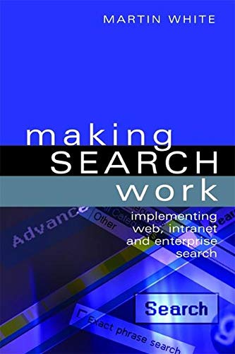 Making Search Work: Implementing Web, Intranet and Enterprise Search (Hardback): Martin White