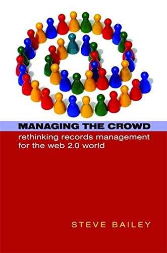 Managing the Crowd: Rethinking Records Management for the Web 2.0 World (Hardback): Steve Bailey