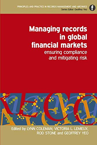 9781856046633: Managing Records in Global Financial Markets: Ensuring Compliance and Mitigating Risk (Principles and Practice in Records Management and Archives)