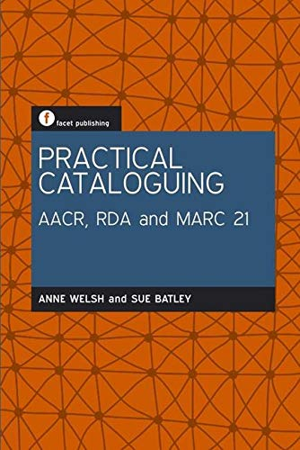 Practical Cataloguing: AACR, RDA and MARC21: Welsh, Anne; Batley, Sue