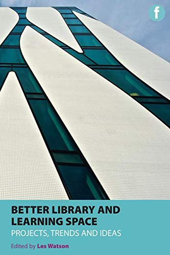 Better Library and Learning Space: Projects, Trends and Ideas (Facet Publications (All Titles as ...