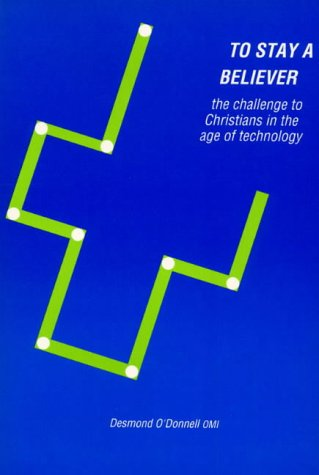 To Stay a Believer: Challenge to Christians in the Age of Technology: O'Donnell, Desmond
