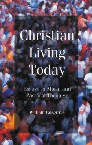 Christian Living Today: Essays in Moral and Pastoral Theology: William Cosgrave