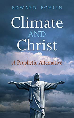 Climate and Christ: A Prophetic Alternative (Paperback): Edward P. Echlin