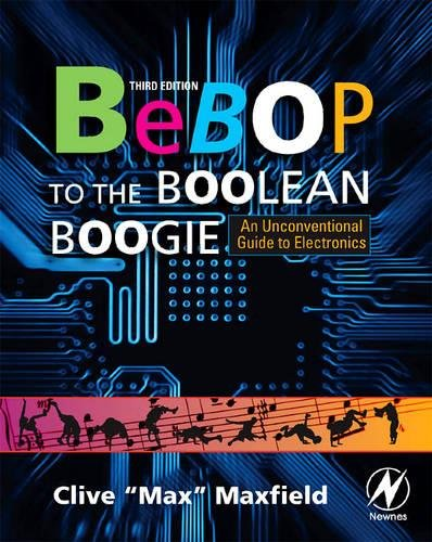 Bebop to the Boolean Boogie: An Unconventional Guide to Electronics: Clive Maxfield