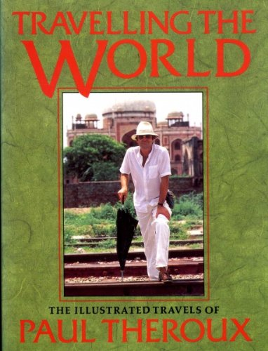 Travelling the World: The Illustrated Travels of Paul Theroux: Theroux, Paul