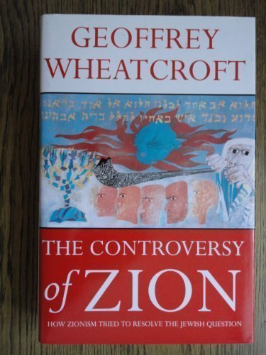 The Controversy of Zion: How Zionism Tried to Resolve the Jewish Question: Geoffrey Wheatcroft