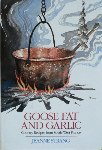 Goose Fat and Garlic: Country Recipes from South-West France: Strang, Jeanne