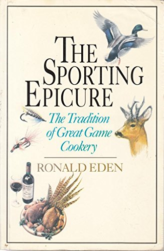 The Sporting Epicure: The Tradition of Great Game Cookery: Eden, Ronald