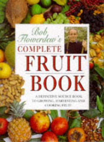 Complete Fruit Book. A Definitive Source Book to Growing, Harvesting and Cooking Fruit.: Bob ...