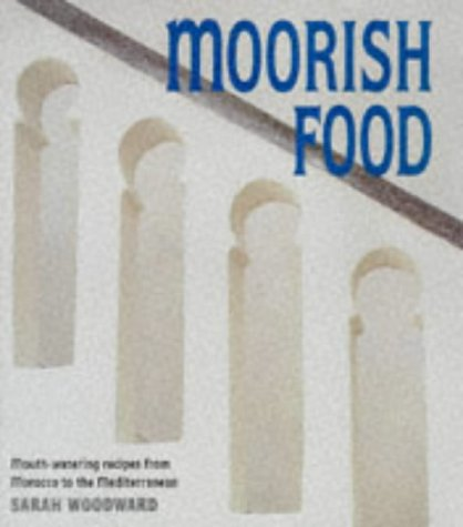 Moorish Food: Mouthwatering Recipes from Morocco and: Woodward, Sarah
