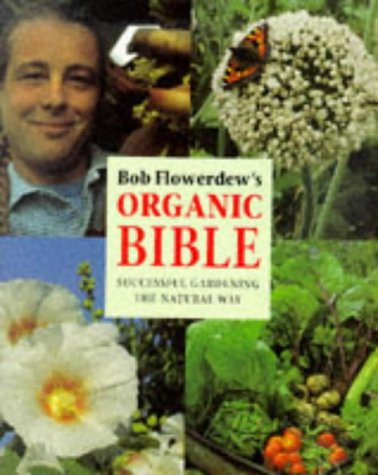Bob Flowerdew's Organic Bible: Successful Gardening the Natural Way : Everything You Need to ...