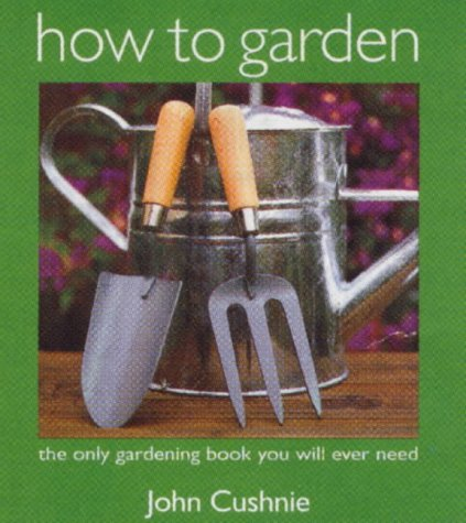 How to Garden: The Only Gardening Book You Will Ever Need: Cushnie, John