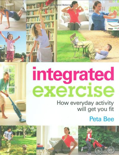 Integrated Exercise: How Everyday Activity Will Get You Fit: Peta Bee