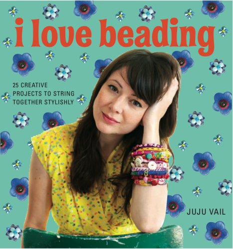 I Love Beading: 25 Creative Projects to: VAIL, JUJU
